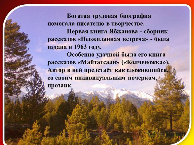 Богатая трудовая биография помогала писателю в творчестве. Первая книга Ябжанова - сборник рассказов «Неожиданная встреча» - была издана в 1963 году. Особенно удачной была его книга рассказов «Майтагсаан» («Колченожка»). Автор в ней предстаёт как сло
