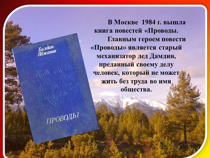В Москве 1984 г. вышла книга повестей «Проводы. Главным героем повести «Проводы» является старый механизатор дед Дамдин, преданный своему делу человек, который не может жить без труда во имя общества.