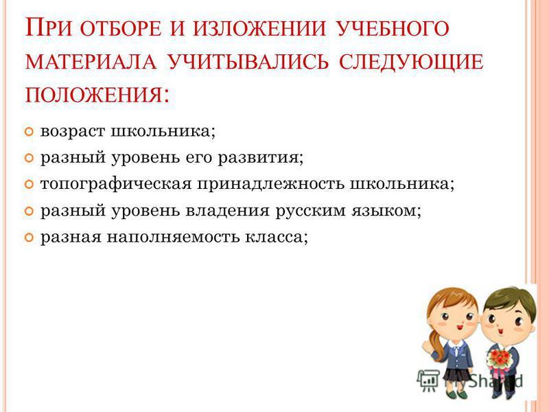 П РИ ОТБОРЕ И ИЗЛОЖЕНИИ УЧЕБНОГО МАТЕРИАЛА УЧИТЫВАЛИСЬ СЛЕДУЮЩИЕ ПОЛОЖЕНИЯ : возраст школьника; разный уровень его развития; топографическая принадлежность школьника; разный уровень владения русским языком; разная наполняемость класса;