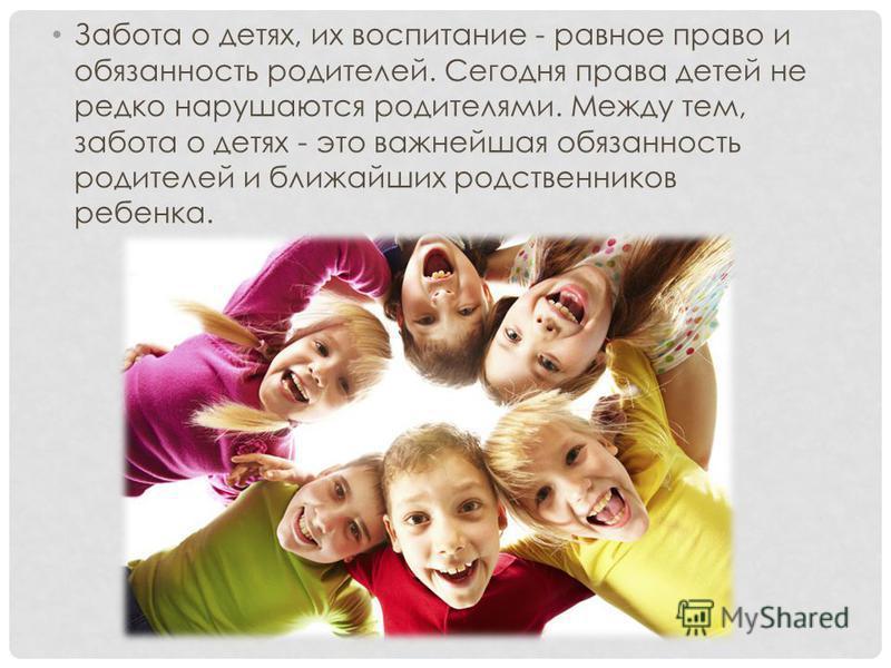 Забота о детях, их воспитание - равное право и обязанность родителей. Сегодня права детей не редко нарушаются родителями. Между тем, забота о детях - это важнейшая обязанность родителей и ближайших родственников ребенка.