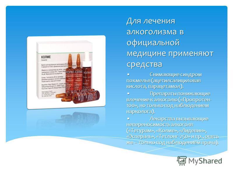 Для лечения алкоголизма в официальной медицине применяют средства Снимающие синдром похмелья (ацетилсалициловая кислота, парацетамол).Снимающие синдром похмелья (ацетилсалициловая кислота, парацетамол). Препараты понижающие влечение к алкоголю («Проп