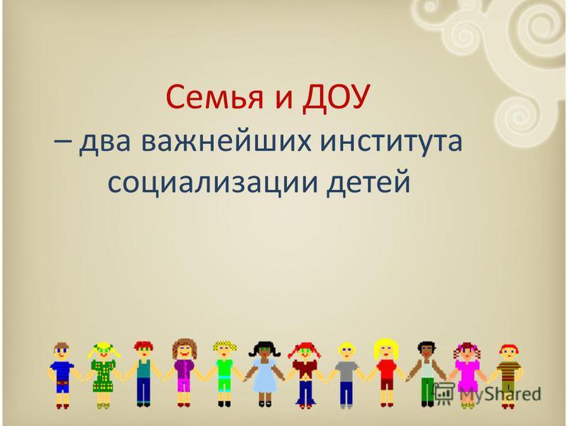 Семья и ДОУ – два важнейших института социализации детей