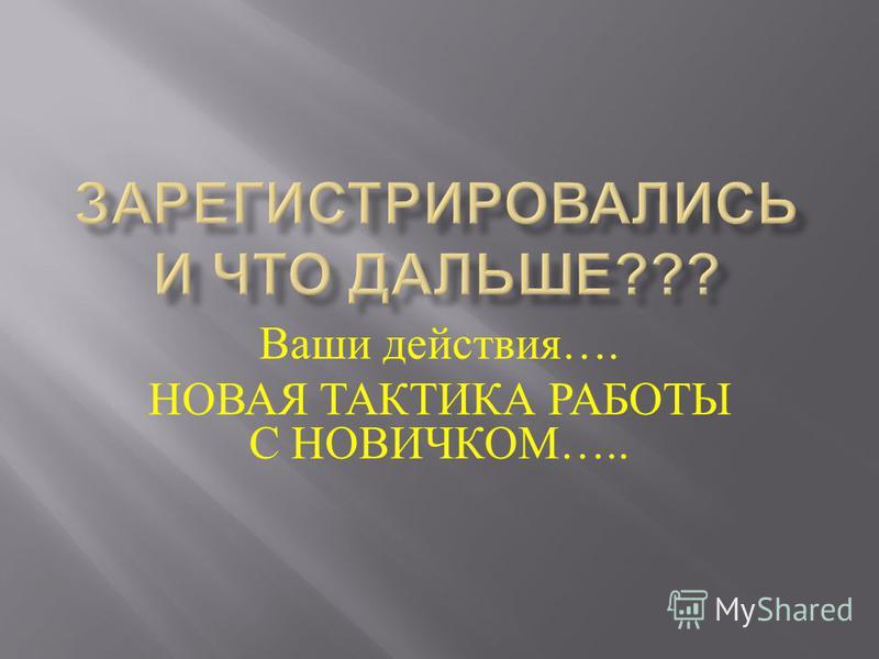 Ваши действия …. НОВАЯ ТАКТИКА РАБОТЫ С НОВИЧКОМ …..