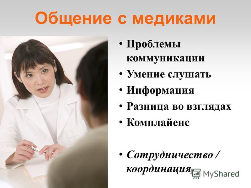 Общение с медиками Проблемы коммуникации Умение слушать Информация Разница во взглядах Комплайенс Сотрудничество / координация