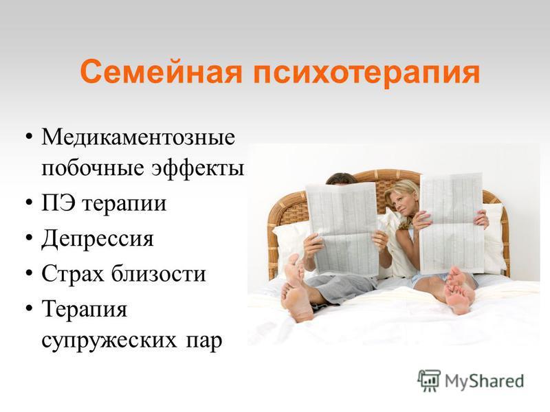 Семейная психотерапия Медикаментозные побочные эффекты ПЭ терапии Депрессия Страх близости Терапия супружеских пар