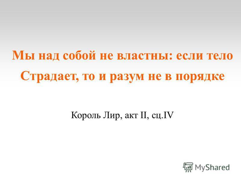 Мы над собой не властны: если тело Страдает, то и разум не в порядке Король Лир, акт II, сс.IV