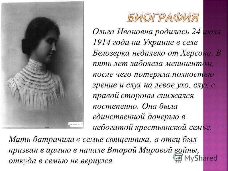 Ольга Ивановна родилась 24 июля 1914 года на Украине в селе Белозерка недалеко от Херсона. В пять лет заболела менингитом, после чего потеряла полностью зрение и слух на левое ухо, слух с правой стороны снижался постепенно. Она была единственной доче