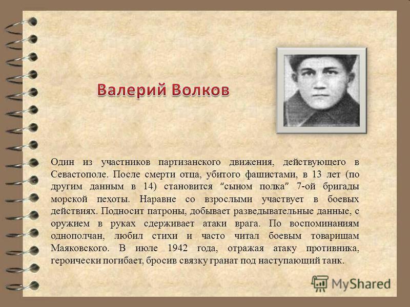 Один из участников партизанского движения, действующего в Севастополе. После смерти отца, убитого фашистами, в 13 лет (по другим данным в 14) становится сыном полка 7-ой бригады морской пехоты. Наравне со взрослыми участвует в боевых действиях. Подно