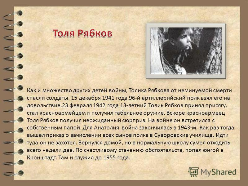 Как и множество других детей войны, Толика Рябкова от неминуемой смерти спасли солдаты. 15 декабря 1941 года 96-й артиллерийский полк взял его на довольствие.23 февраля 1942 года 13-летний Толик Рябков принял присягу, стал красноармейцем и получил та