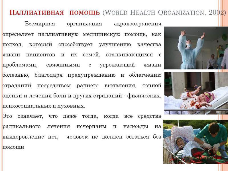 Всемирная организация здравоохранения определяет паллиативную медицинскую помощь, как подход, который способствует улучшению качества жизни пациентов и их семей, сталкивающихся с проблемами, связанными с угрожающей жизни болезнью, благодаря предупреж