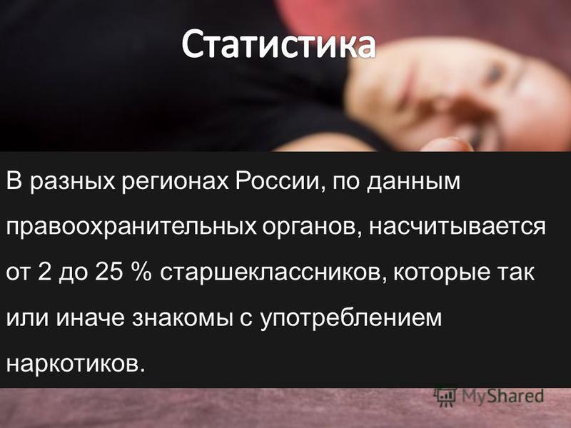 В разных регионах России, по данным правоохранительных органов, насчитывается от 2 до 25 % старшеклассников, которые так или иначе знакомы с употреблением наркотиков.