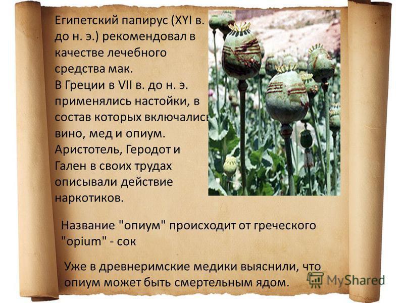 Египетский папирус (XYI в. до н. э.) рекомендовал в качестве лечебного средства мак. В Греции в VII в. до н. э. применялись настойки, в состав которых включались вино, мед и опиум. Аристотель, Геродот и Гален в своих трудах описывали действие наркоти