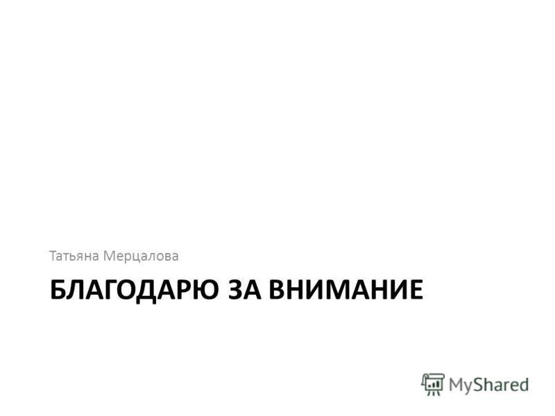БЛАГОДАРЮ ЗА ВНИМАНИЕ Татьяна Мерцалова