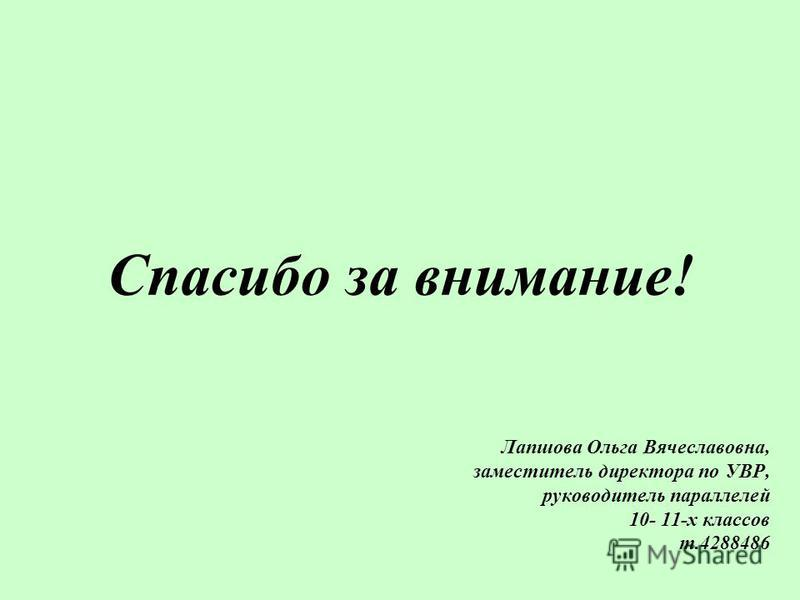 Лапшова Ольга Вячеславовна, заместитель директора по УВР, руководитель параллелей 10- 11-х классов т.4288486 Спасибо за внимание!
