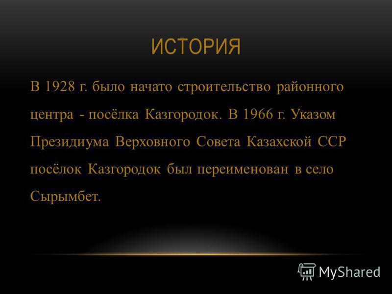 ИСТОРИЯ В 1928 г. было начато строительство районного центра - посёлка Казгородок. В 1966 г. Указом Президиума Верховного Совета Казахской ССР посёлок Казгородок был переименован в село Сырымбет.