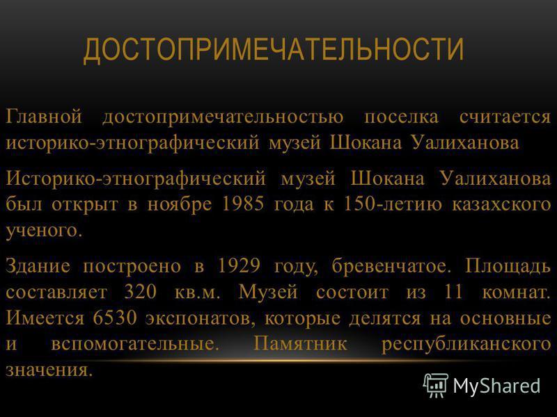 ДОСТОПРИМЕЧАТЕЛЬНОСТИ Главной достопримечательностью поселка считается историко-этнографический музей Шокана Уалиханова Историко-этнографический музей Шокана Уалиханова был открыт в ноябре 1985 года к 150-летию казахского ученого. Здание построено в