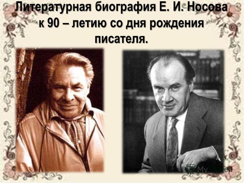 Литературная биография Е. И. Носова к 90 – летию со дня рождения писателя.