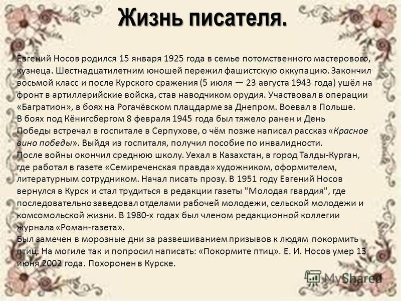 Жизнь писателя. Евгений Носов родился 15 января 1925 года в семье потомственного мастерового, кузнеца. Шестнадцатилетним юношей пережил фашистскую оккупацию. Закончил восьмой класс и после Курского сражения (5 июля 23 августа 1943 года) ушёл на фронт
