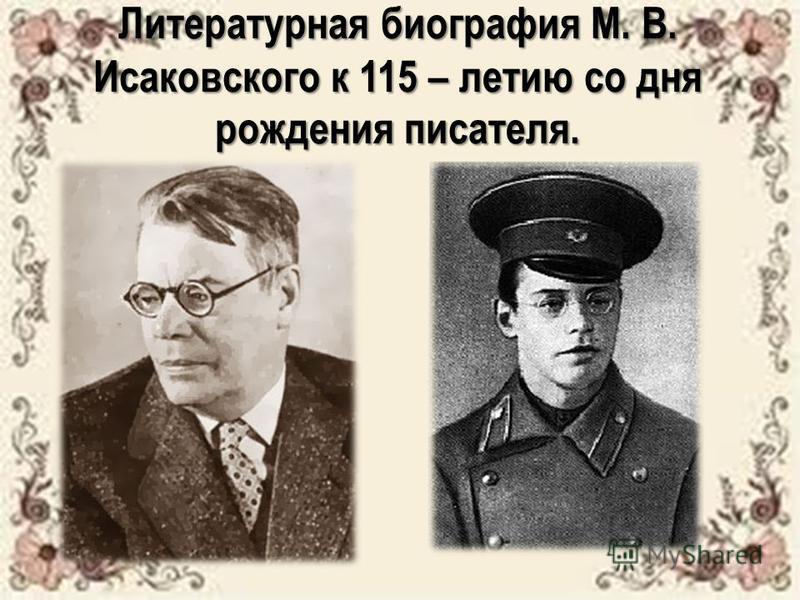 Литературная биография М. В. Исаковского к 115 – летию со дня рождения писателя.