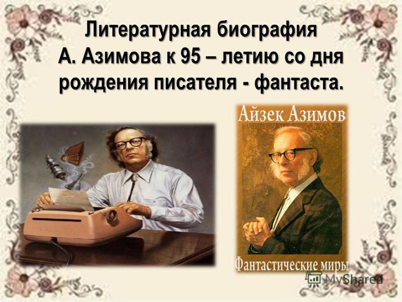 Литературная биография А. Азимова к 95 – летию со дня рождения писателя - фантаста.