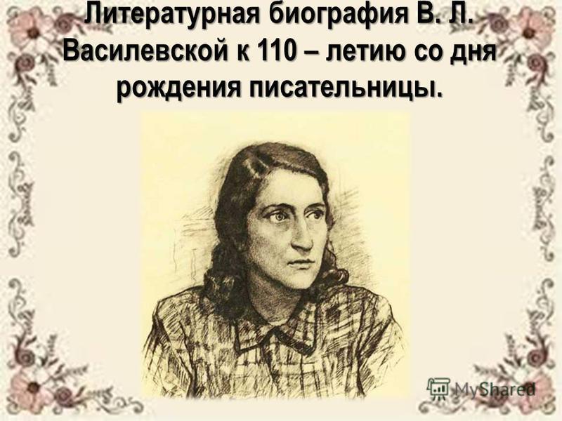 Литературная биография В. Л. Василевской к 110 – летию со дня рождения писательницы.