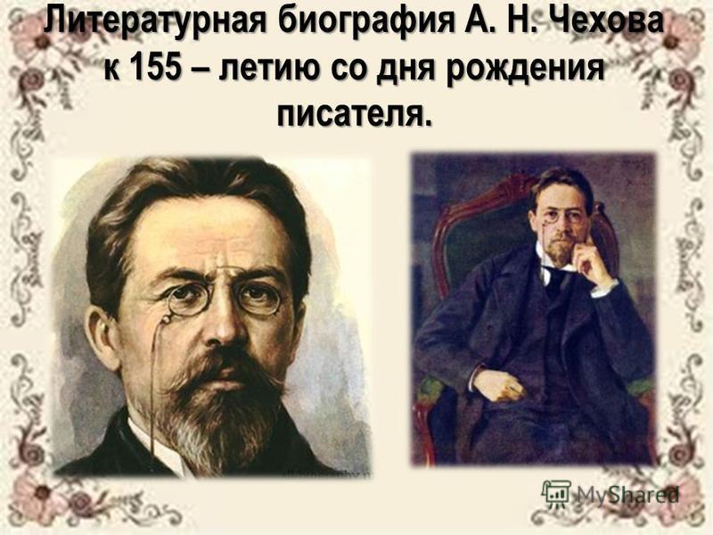 Литературная биография А. Н. Чехова к 155 – летию со дня рождения писателя.