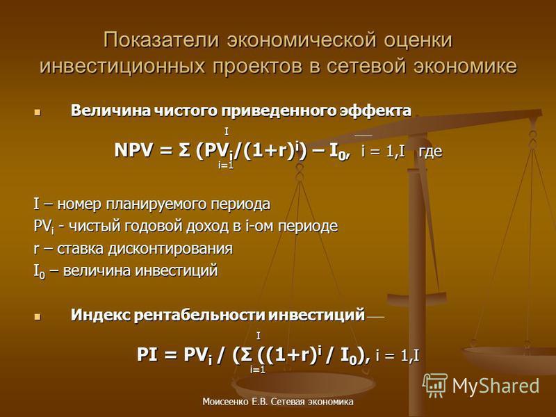 Моисеенко Е.В. Сетевая экономика Показатели экономической оценки инвестиционных проектов в сетевой экономике Величина чистого приведенного эффекта Величина чистого приведенного эффекта I NPV = Σ (PV i /(1+r) i ) – I 0, i = 1,I где i=1 i=1 I – номер п