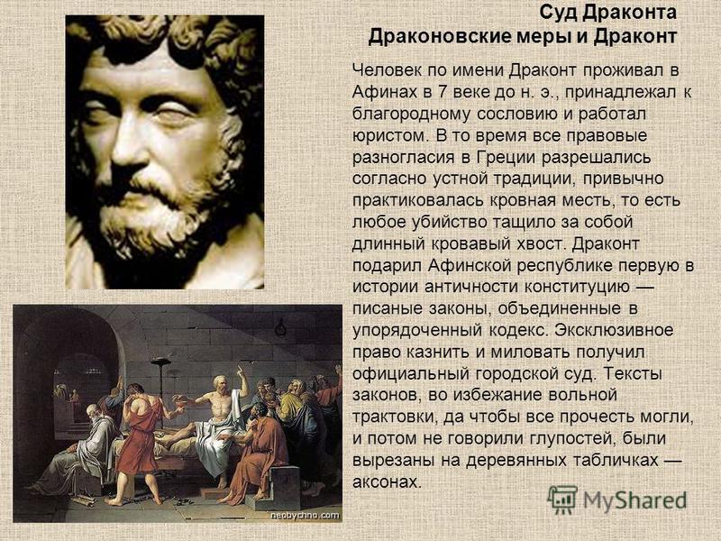 Суд Драконта Драконовские меры и Драконт Человек по имени Драконт проживал в Афинах в 7 веке до н. э., принадлежал к благородному сословию и работал юристом. В то время все правовые разногласия в Греции разрешались согласно устной традиции, привычно