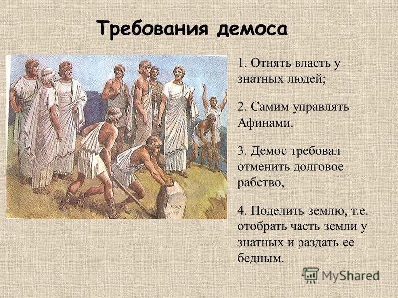 1. Отнять власть у знатных людей; 2. Самим управлять Афинами. 3. Демос требовал отменить долговое рабство, 4. Поделить землю, т.е. отобрать часть земли у знатных и раздать ее бедным. Требования демоса