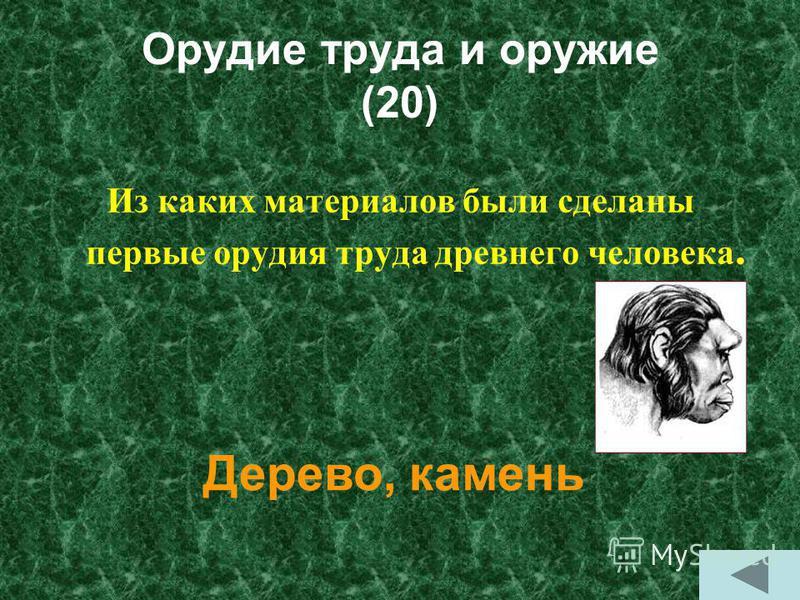 Орудие труда и оружие (20) Из каких материалов были сделаны первые орудия труда древнего человека. Дерево, камень