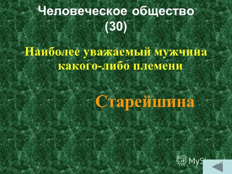 Человеческое общество (30) Наиболее уважаемый мужчина какого-либо племени Старейшина