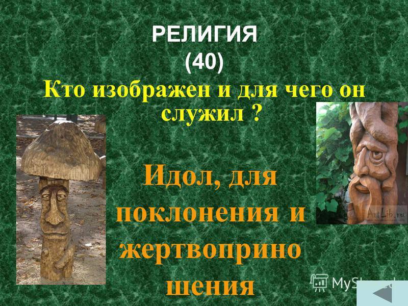 РЕЛИГИЯ (40) Кто изображен и для чего он служил ? Идол, для поклонения и жертвоприношения