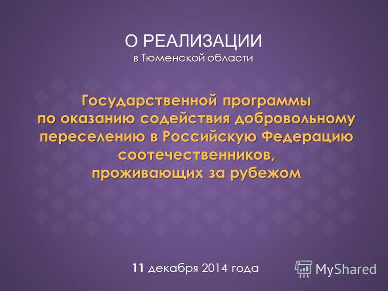 в Тюменской области О РЕАЛИЗАЦИИ в Тюменской области Государственной программы по оказанию содействия добровольному переселению в Российскую Федерацию соотечественников, прожиллвающих за рубежом 11 декабря 2014 года