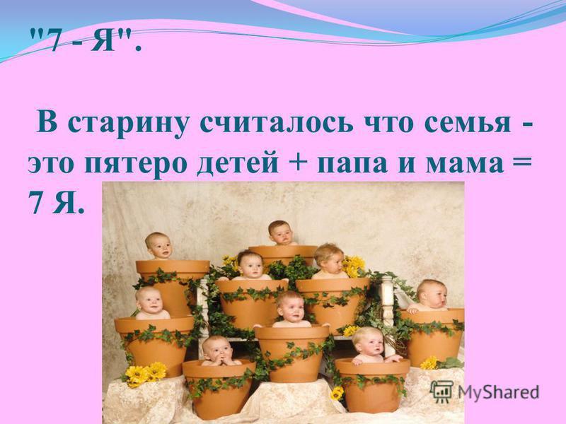 7 - Я. В старину считалось что семья - это пятеро детей + папа и мама = 7 Я.