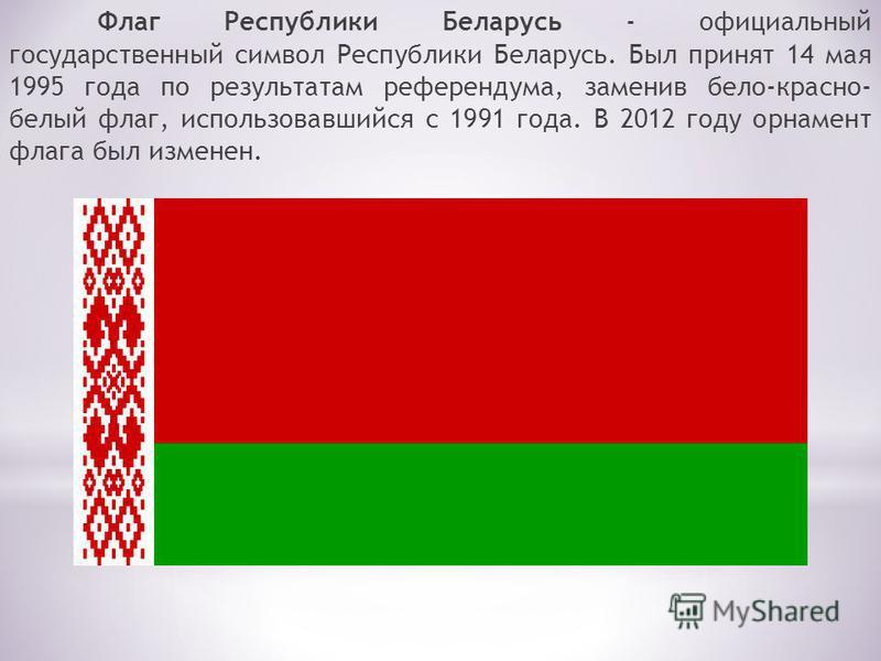 Флаг Республики Беларусь - официальный государственный символ Республики Беларусь. Был принят 14 мая 1995 года по результатам референдума, заменив бело-красно- белый флаг, использовавшийся с 1991 года. В 2012 году орнамент флага был изменен.