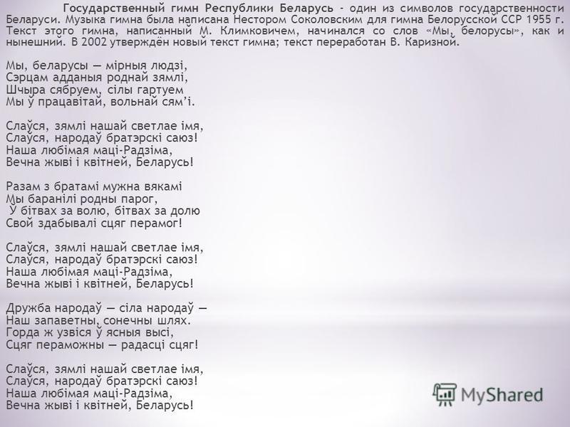 Государственный гимн Республики Беларусь - один из символов государственности Беларуси. Музыка гимна была написана Нестором Соколовским для гимна Белорусской ССР 1955 г. Текст этого гимна, написанный М. Климковичем, начинался со слов «Мы, белорусы»,