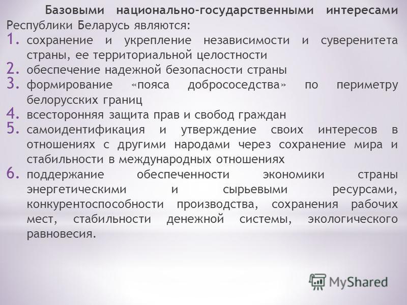 Базовыми национально-государственными интересами Республики Беларусь являются: 1. сохранение и укрепление независимости и суверенитета страны, ее территориальной целостности 2. обеспечение надежной безопасности страны 3. формирование «пояса добрососе
