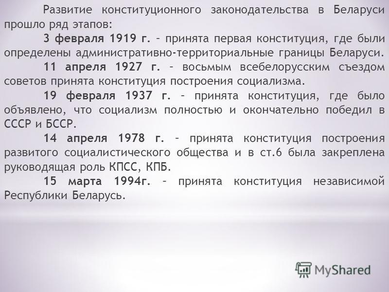 Развитие конституционного законодательства в Беларуси прошло ряд этапов: 3 февраля 1919 г. – принята первая конституция, где были определены административно-территориальные границы Беларуси. 11 апреля 1927 г. – восьмым всебелорусским съездом советов