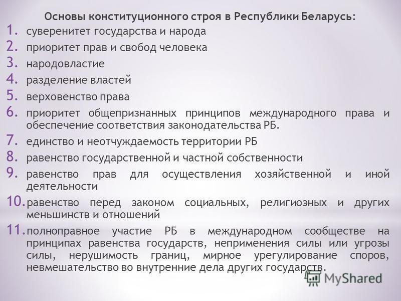 Основы конституционного строя в Республики Беларусь: 1. суверенитет государства и народа 2. приоритет прав и свобод человека 3. народовластие 4. разделение властей 5. верховенство права 6. приоритет общепризнанных принципов международного права и обе