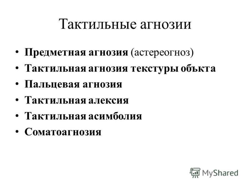 Тактильные агнозии Предметная агнозия (астереогноз) Тактильная агнозия текстуры объекта Пальцевая агнозия Тактильная алексия Тактильная асимболия Соматоагнозия