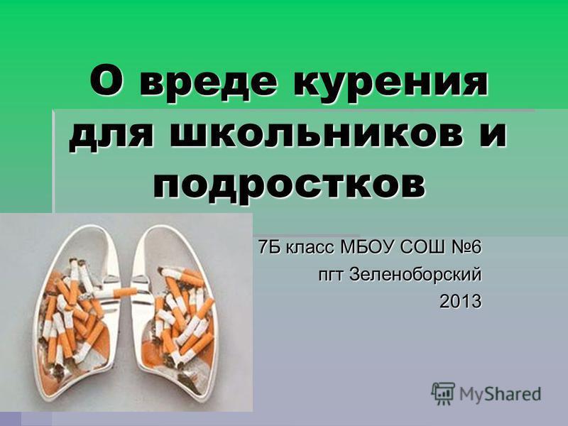 О вреде курения для школьников и подростков 7Б класс МБОУ СОШ 6 7Б класс МБОУ СОШ 6 пгт Зеленоборский 2013