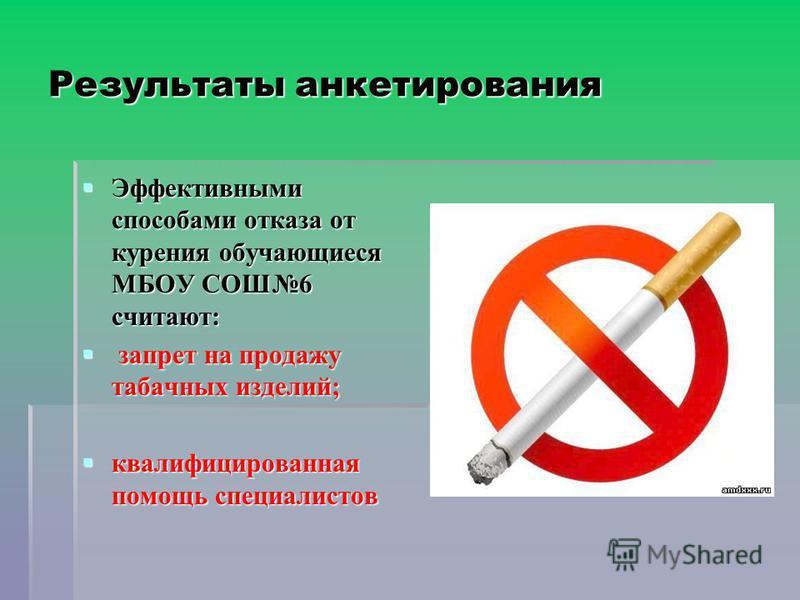 Результаты анкетирования Эффективными способами отказа от курения обучающиеся МБОУ СОШ6 считают: Эффективными способами отказа от курения обучающиеся МБОУ СОШ6 считают: запрет на продажу табачных изделий; запрет на продажу табачных изделий; квалифици