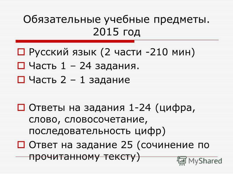 Обязательные учебные предметы. 2015 год Русский язык (2 части -210 мин) Часть 1 – 24 задания. Часть 2 – 1 задание Ответы на задания 1-24 (цифра, слово, словосочетание, последовательность цифр) Ответ на задание 25 (сочинение по прочитанному тексту)