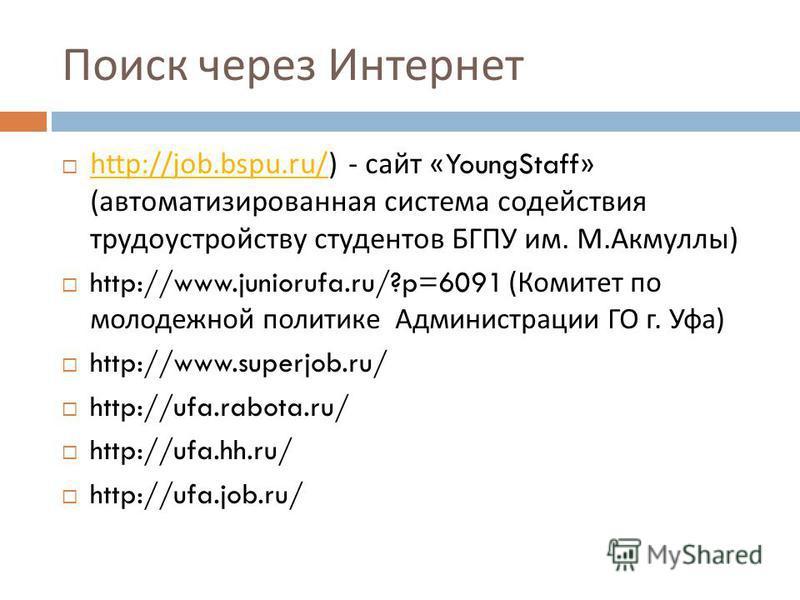 Поиск через Интернет http://job.bspu.ru/) - сайт «YoungStaff» ( автоматизированная система содействия трудоустройству студентов БГПУ им. М. Акмуллы ) http://job.bspu.ru/ http://www.juniorufa.ru/?p=6091 ( Комитет по молодежной политике Администрации Г