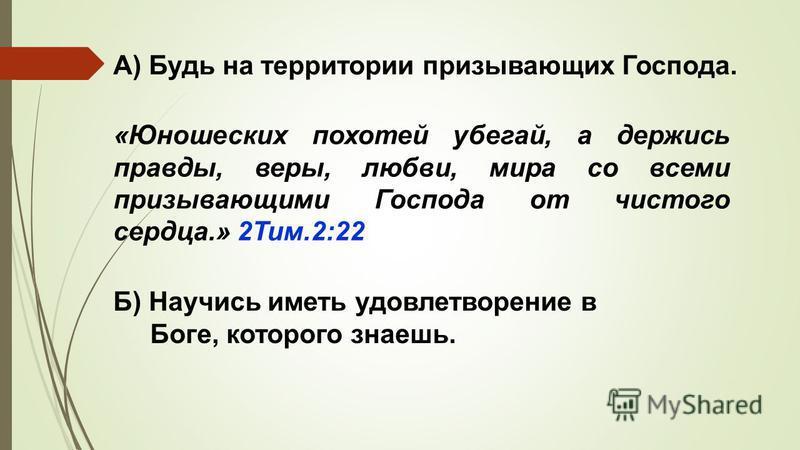 «Юношеских похотей убегай, а держись правды, веры, любви, мира со всеми призывающими Господа от чистого сердца.» 2Тим.2:22 А) Будь на территории призывающих Господа. Б) Научись иметь удовлетворение в Боге, которого знаешь.
