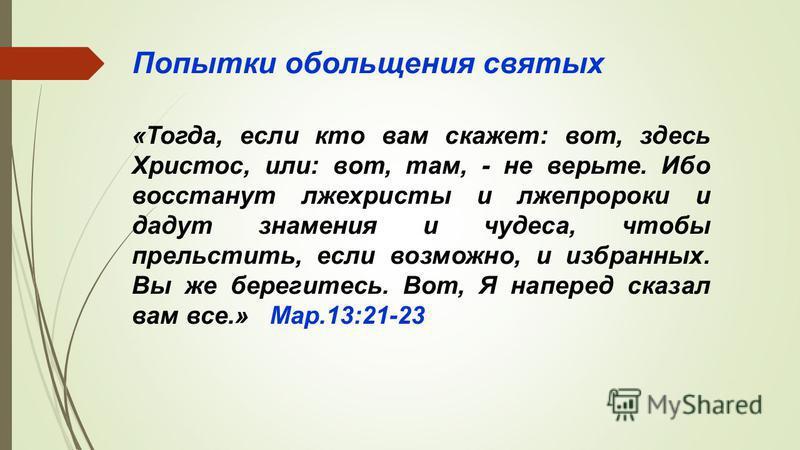 «Тогда, если кто вам скажет: вот, здесь Христос, или: вот, там, - не верьте. Ибо восстанут лжехристы и лжепророки и дадут знамения и чудеса, чтобы прельстить, если возможно, и избранных. Вы же берегитесь. Вот, Я наперед сказал вам все.» Мар.13:21-23