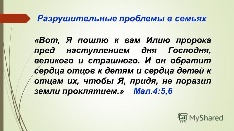 «Вот, Я пошлю к вам Илию пророка пред наступлением дня Господня, великого и страшного. И он обратит сердца отцов к детям и сердца детей к отцам их, чтобы Я, придя, не поразил земли проклятием.» Мал.4:5,6 Разрушительные проблемы в семьях