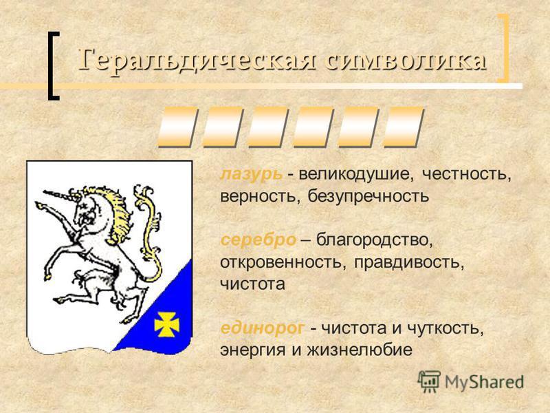 Геральдическая символика лазурь - великодушие, честность, верность, безупречность серебро – благородство, откровенность, правдивость, чистота единорог - чистота и чуткость, энергия и жизнелюбие