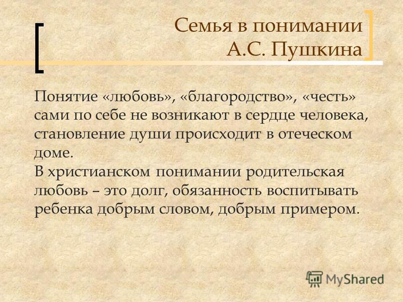 Семья в понимании А.С. Пушкина Понятие «любовь», «благородство», «честь» сами по себе не возникают в сердце человека, становление души происходит в отеческом доме. В христианском понимании родительская любовь – это долг, обязанность воспитывать ребен