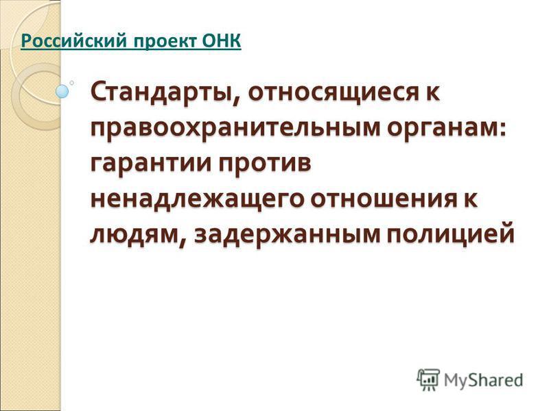 Стандарты, относящиеся к правоохранительным органам : гарантии против ненадлежащего отношения к людям, задержанным полицией Российский проект ОНК